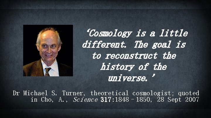 'Cosmology is a little different. The goal is to reconstruct the history of the