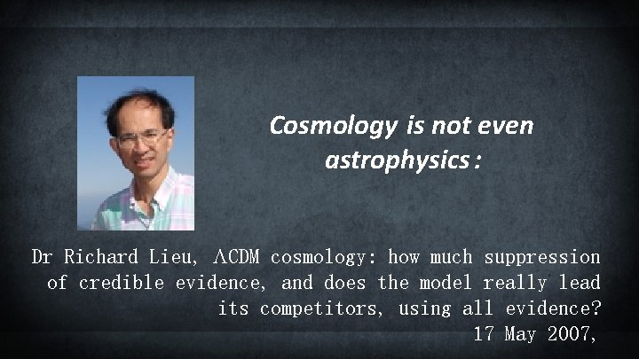Cosmology is not even astrophysics : Dr Richard Lieu, LCDM cosmology: how much suppression