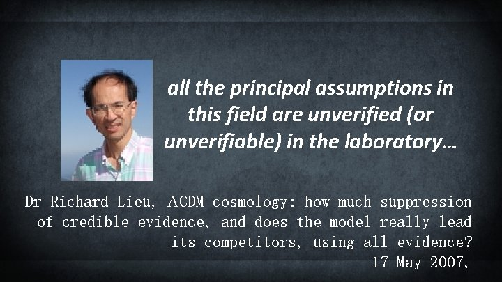 all the principal assumptions in this field are unverified (or unverifiable) in the laboratory…