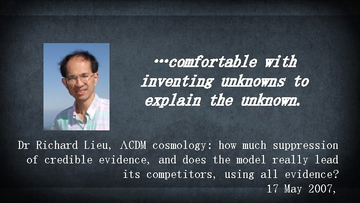 …comfortable with inventing unknowns to explain the unknown. Dr Richard Lieu, LCDM cosmology: how