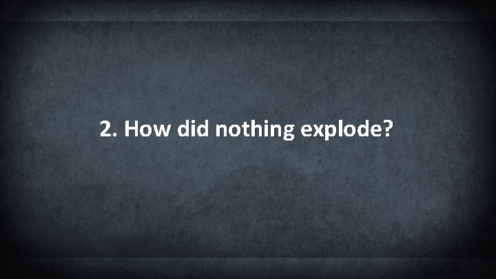 2. How did nothing explode?