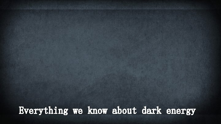 Everything we know about dark energy