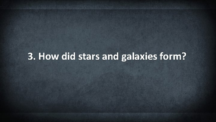 3. How did stars and galaxies form?