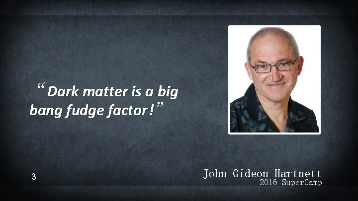 """""""Dark matter is a big bang fudge factor !"""" 3 John Gideon Hartnett 2016"""