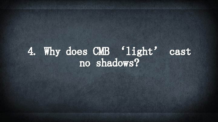 4. Why does CMB 'light' cast no shadows?