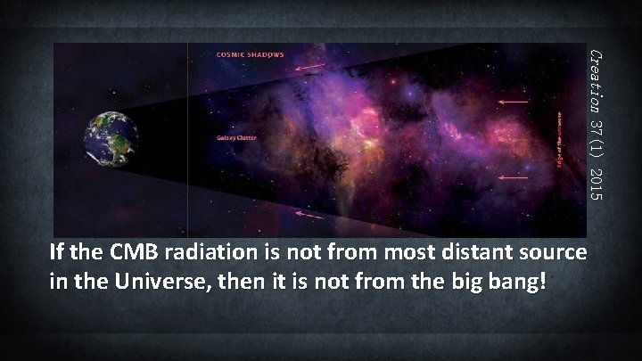 Creation 37(1) 2015 If the CMB radiation is not from most distant source in