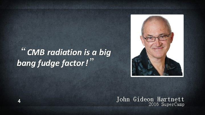 """CMB radiation is a big bang fudge factor !"" 4 John Gideon Hartnett 2016"