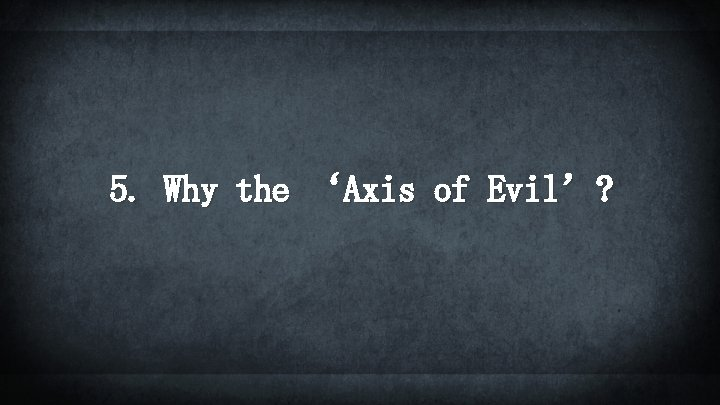 5. Why the 'Axis of Evil'?