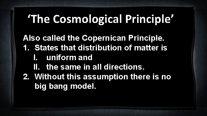 'The Cosmological Principle' Also called the Copernican Principle. 1. States that distribution of matter