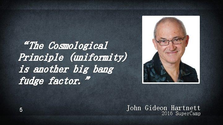 """The Cosmological Principle (uniformity) is another big bang fudge factor. "" 5 John Gideon"