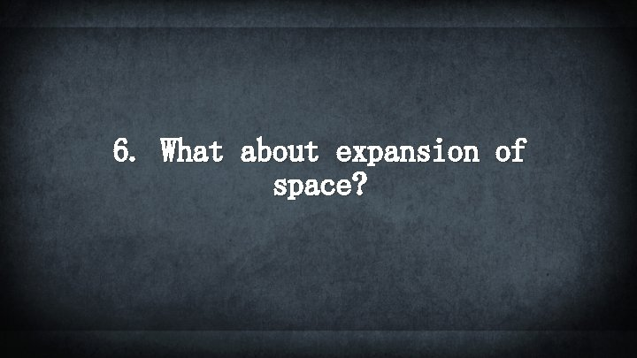 6. What about expansion of space?