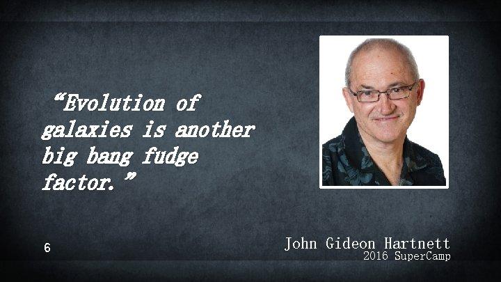 """Evolution of galaxies is another big bang fudge factor. "" 6 John Gideon Hartnett"