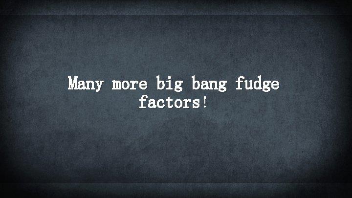 Many more big bang fudge factors!
