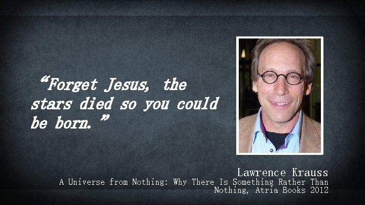 """""""Forget Jesus, the stars died so you could be born. """" Lawrence Krauss A"""