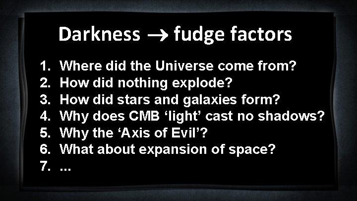 Darkness fudge factors 1. 2. 3. 4. 5. 6. 7. Where did the Universe