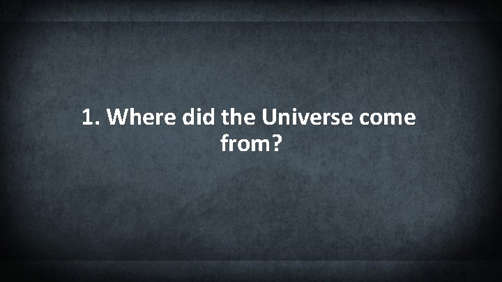 1. Where did the Universe come from?