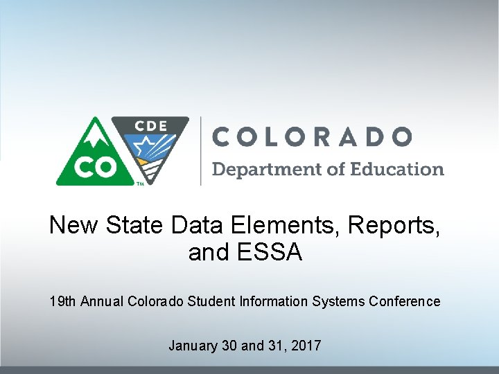 New State Data Elements, Reports, and ESSA 19 th Annual Colorado Student Information Systems