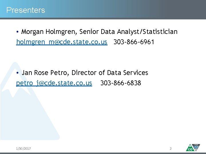 Presenters • Morgan Holmgren, Senior Data Analyst/Statistician holmgren_m@cde. state. co. us 303 -866 -6961