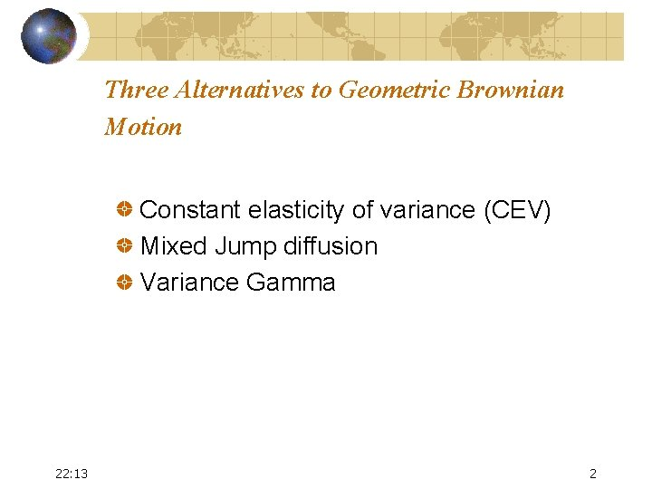 Three Alternatives to Geometric Brownian Motion Constant elasticity of variance (CEV) Mixed Jump diffusion