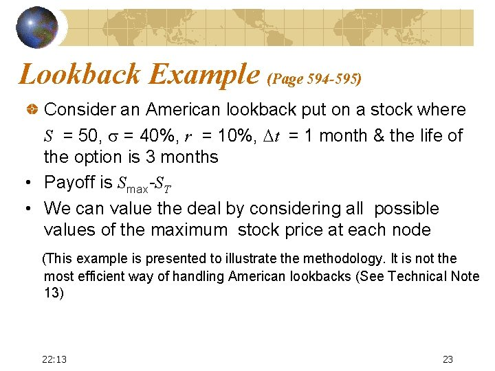 Lookback Example (Page 594 -595) Consider an American lookback put on a stock where
