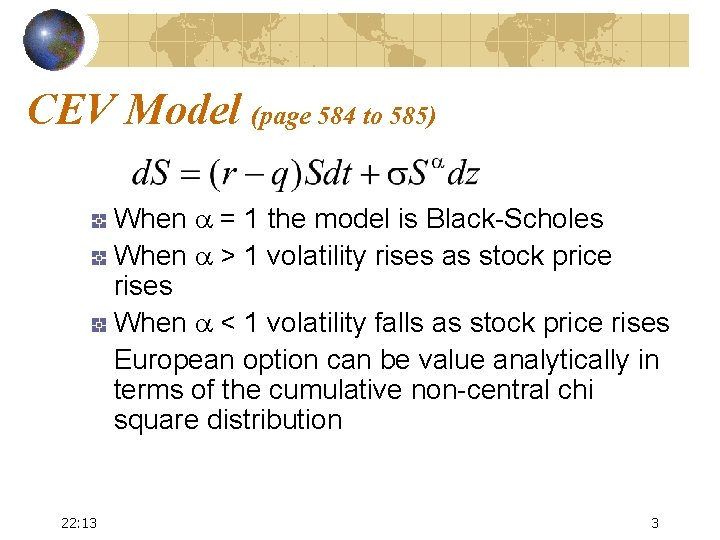 CEV Model (page 584 to 585) When a = 1 the model is Black-Scholes