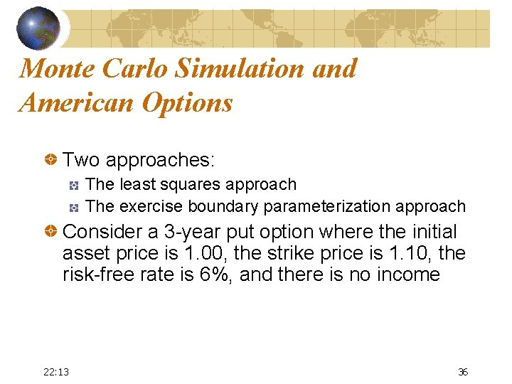 Monte Carlo Simulation and American Options Two approaches: The least squares approach The exercise