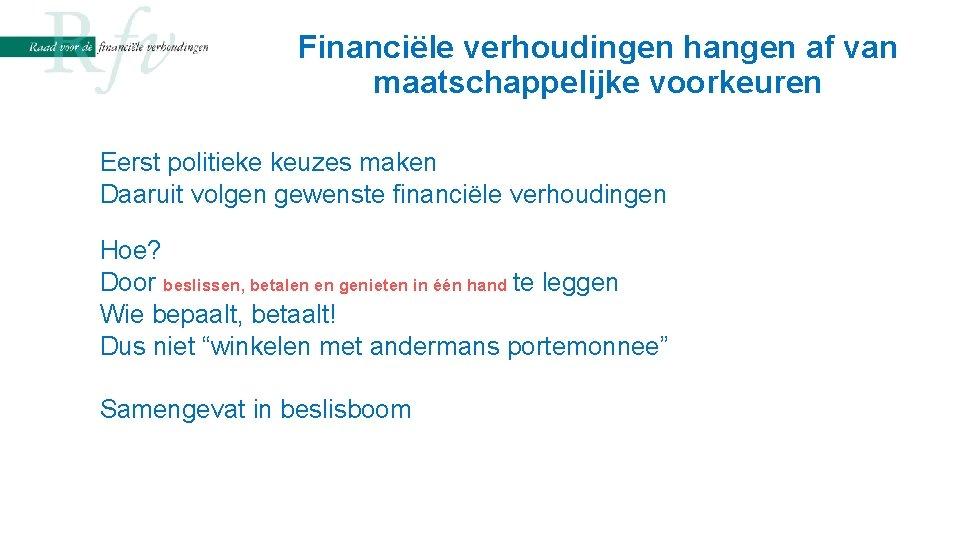 Financiële verhoudingen hangen af van maatschappelijke voorkeuren Eerst politieke keuzes maken Daaruit volgen gewenste