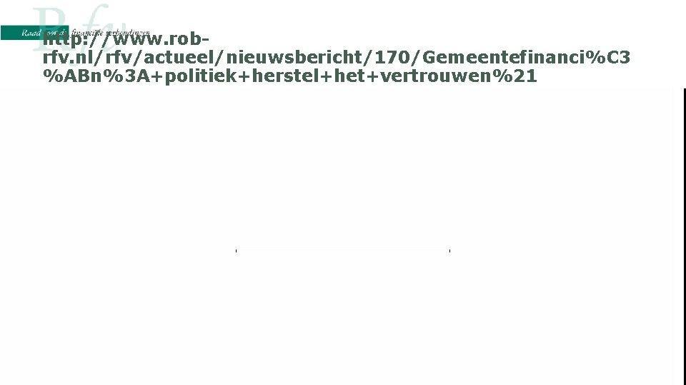 http: //www. robrfv. nl/rfv/actueel/nieuwsbericht/170/Gemeentefinanci%C 3 %ABn%3 A+politiek+herstel+het+vertrouwen%21 • http: //www. robrfv. nl/rfv/actueel/nieuwsbericht/170/Gemeentefinanci%C 3%ABn%3 A+politiek+herstel+het+vertrouwen%21