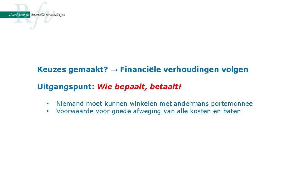 Keuzes gemaakt? → Financiële verhoudingen volgen Uitgangspunt: Wie bepaalt, betaalt! • • Niemand moet