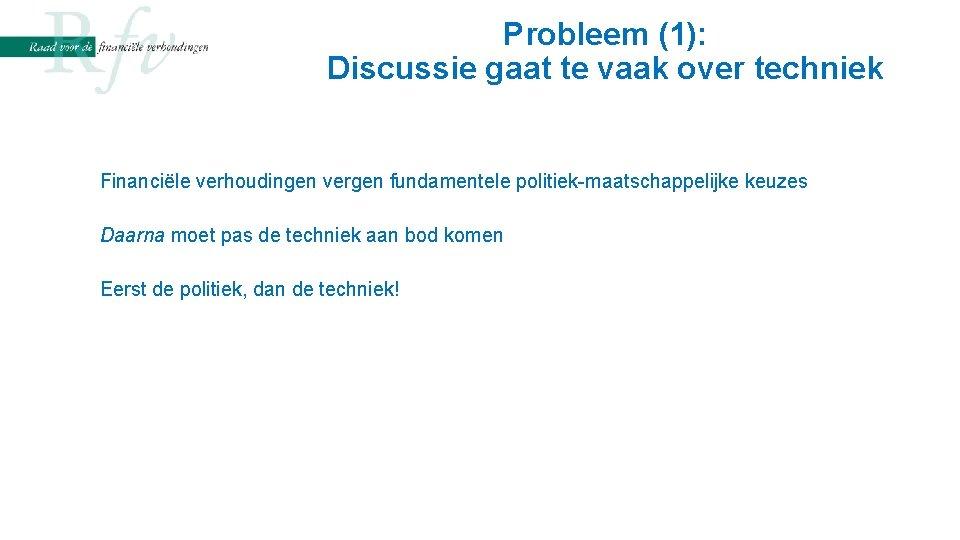 Probleem (1): Discussie gaat te vaak over techniek Financiële verhoudingen vergen fundamentele politiek-maatschappelijke keuzes