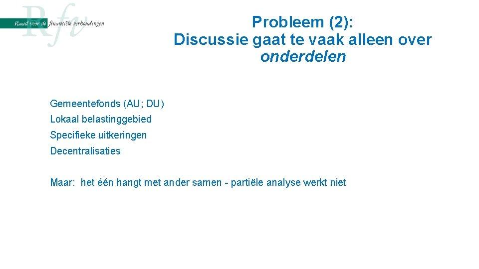 Probleem (2): Discussie gaat te vaak alleen over onderdelen Gemeentefonds (AU; DU) Lokaal belastinggebied