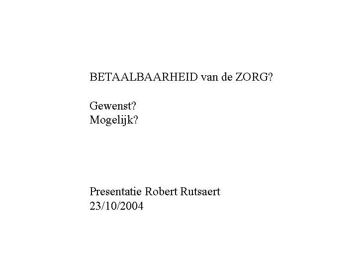 BETAALBAARHEID van de ZORG? Gewenst? Mogelijk? Presentatie Robert Rutsaert 23/10/2004