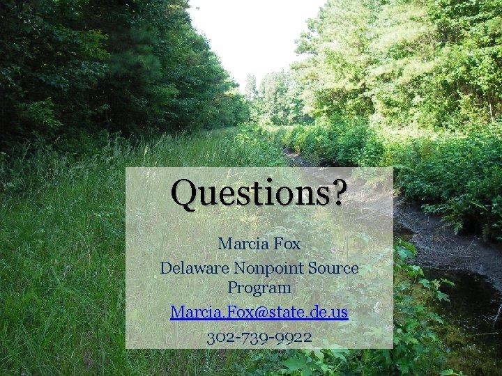 Questions? Marcia Fox Delaware Nonpoint Source Program Marcia. Fox@state. de. us 302 -739 -9922