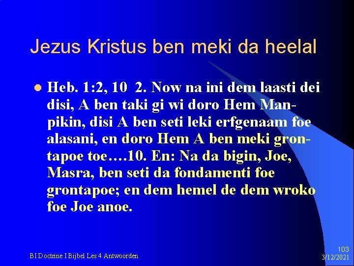 Jezus Kristus ben meki da heelal l Heb. 1: 2, 10 2. Now na