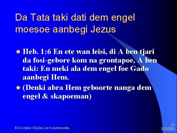 Da Tata taki dati dem engel moesoe aanbegi Jezus Heb. 1: 6 En ete