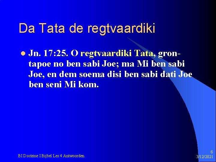 Da Tata de regtvaardiki l Jn. 17: 25. O regtvaardiki Tata, grontapoe no ben