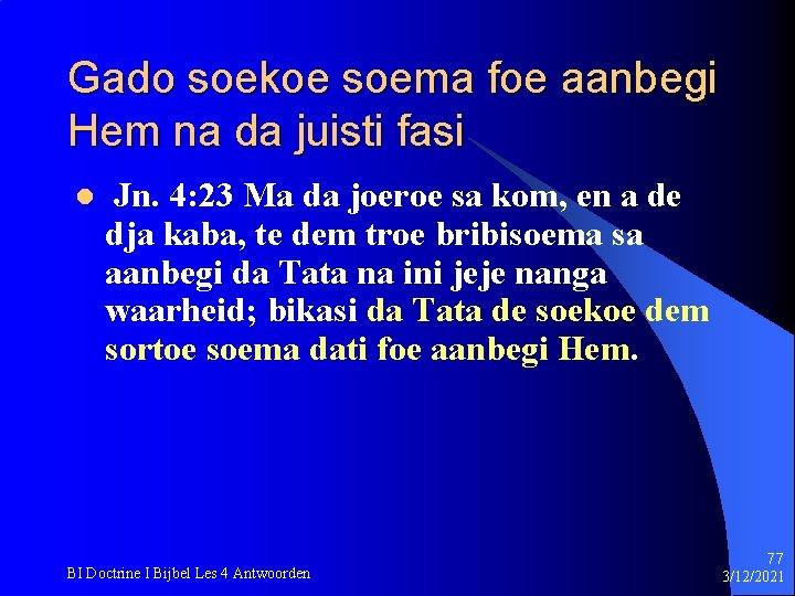 Gado soekoe soema foe aanbegi Hem na da juisti fasi l Jn. 4: 23