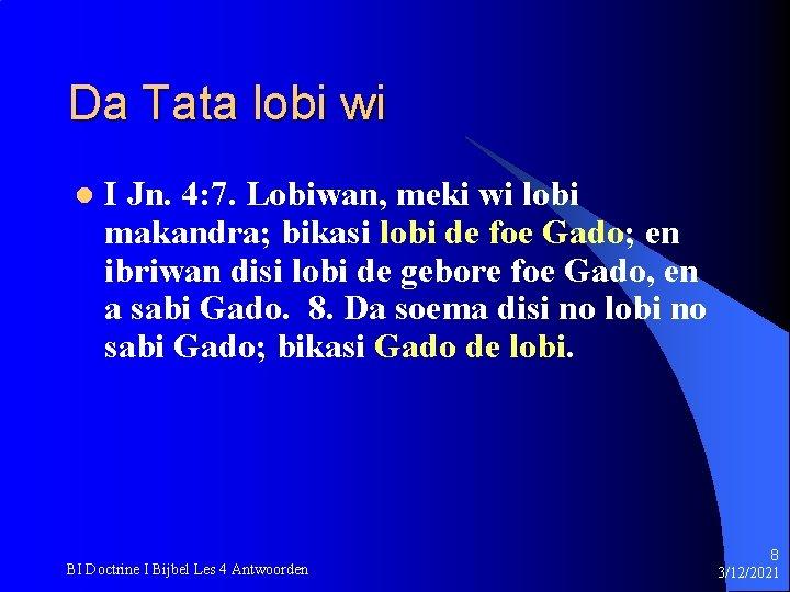 Da Tata lobi wi l I Jn. 4: 7. Lobiwan, meki wi lobi makandra;