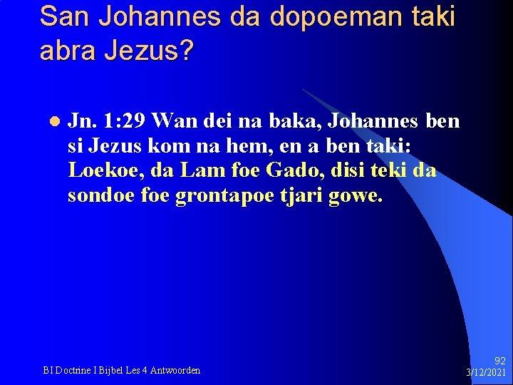 San Johannes da dopoeman taki abra Jezus? l Jn. 1: 29 Wan dei na