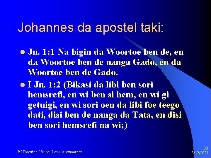 Johannes da apostel taki: Jn. 1: 1 Na bigin da Woortoe ben de, en