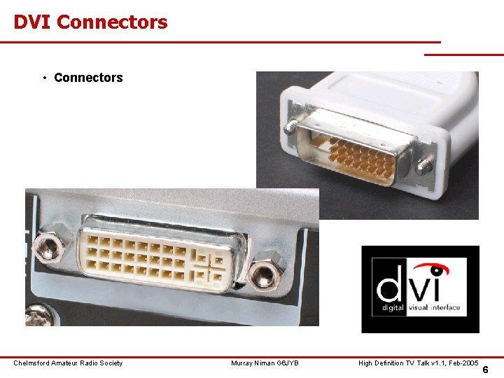 DVI Connectors • Connectors Chelmsford Amateur Radio Society Murray Niman G 6 JYB High