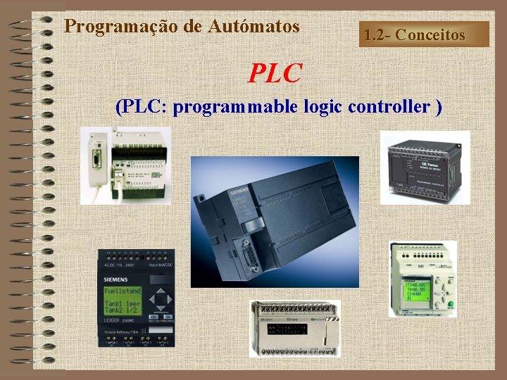 Programação de Autómatos 1. 2 - Conceitos PLC (PLC: programmable logic controller )