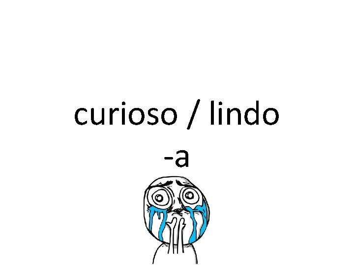 curioso / lindo -a