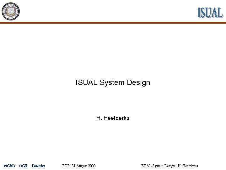 ISUAL System Design H. Heetderks NCKU UCB Tohoku PDR 31 August 2000 ISUAL System