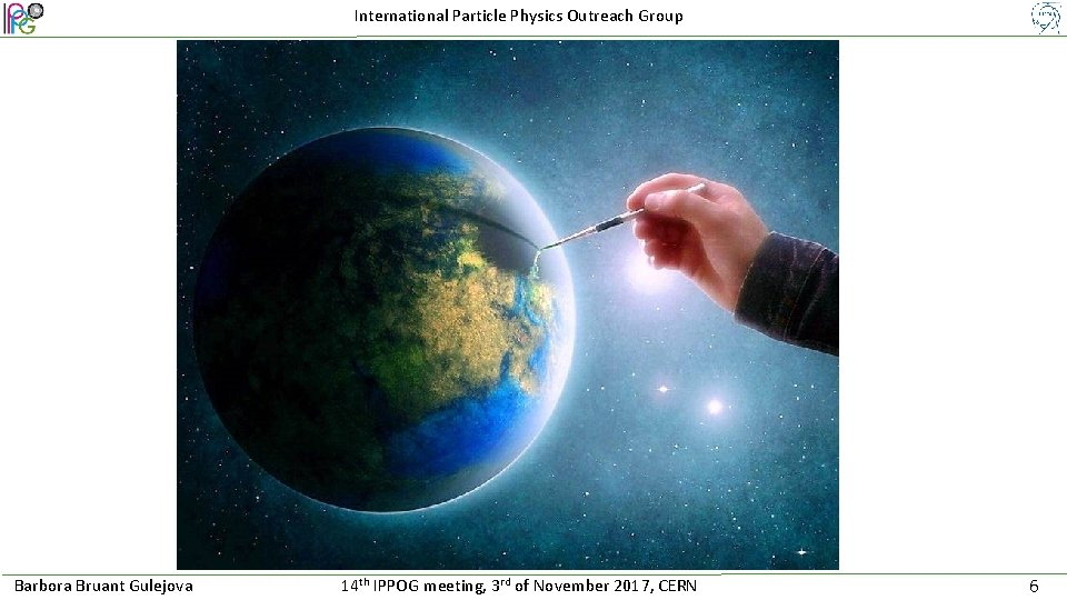 International Particle Physics Outreach Group Barbora Bruant Gulejova 14 th IPPOG meeting, 3 rd