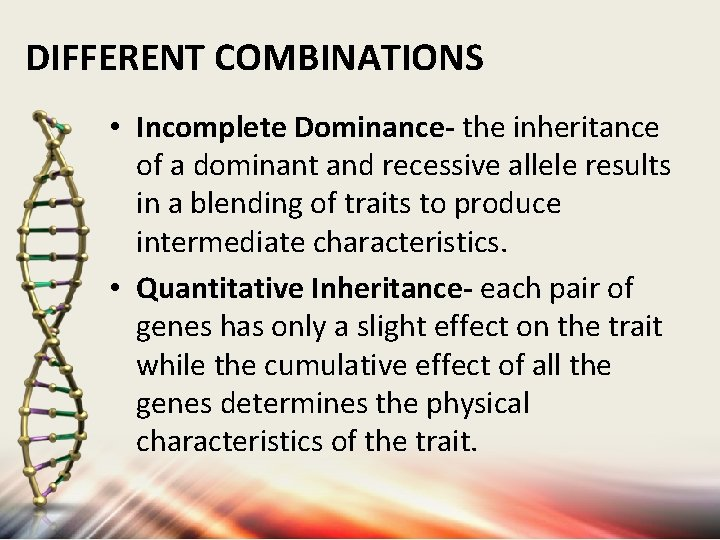 DIFFERENT COMBINATIONS • Incomplete Dominance- the inheritance of a dominant and recessive allele results