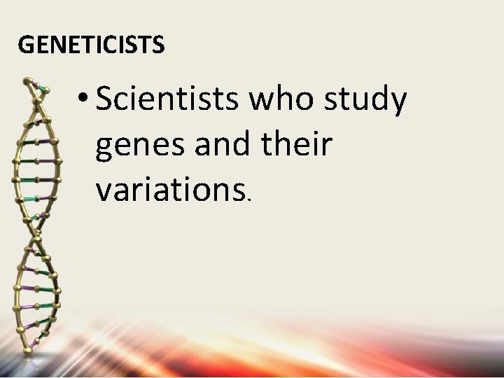 GENETICISTS • Scientists who study genes and their variations.