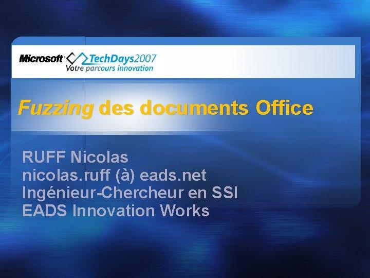 Fuzzing des documents Office RUFF Nicolas nicolas. ruff (à) eads. net Ingénieur-Chercheur en SSI