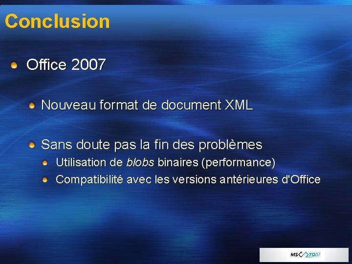 Conclusion Office 2007 Nouveau format de document XML Sans doute pas la fin des