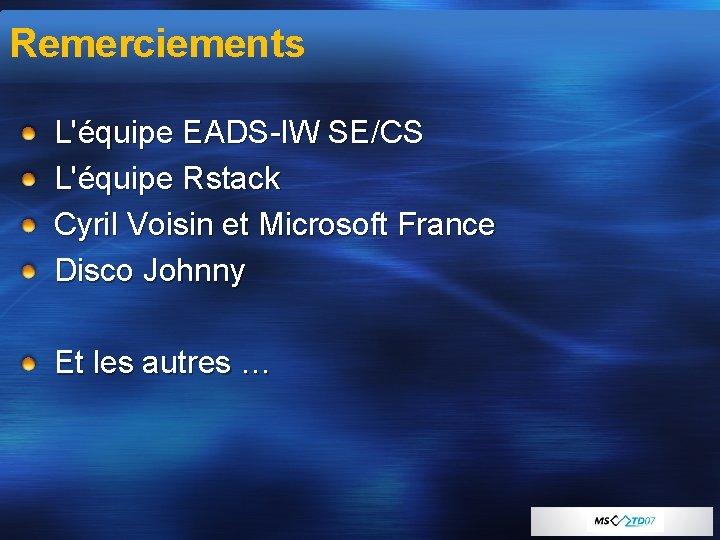 Remerciements L'équipe EADS-IW SE/CS L'équipe Rstack Cyril Voisin et Microsoft France Disco Johnny Et
